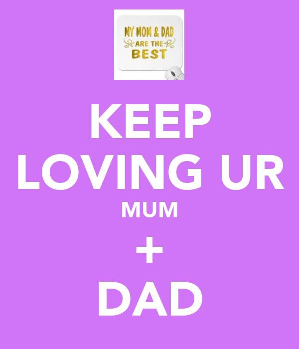 KEEP LOVING UR MUM + DAD