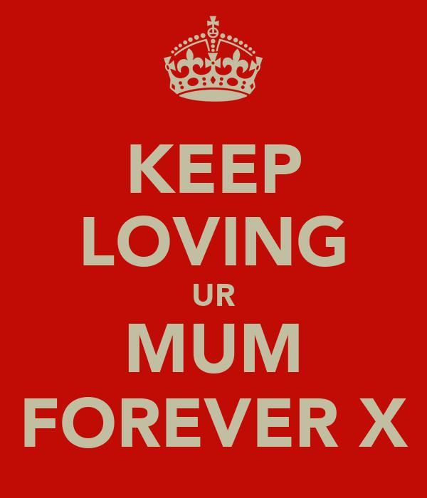 KEEP LOVING UR MUM FOREVER X