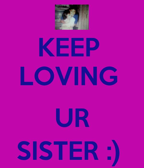 KEEP  LOVING    UR  SISTER :)