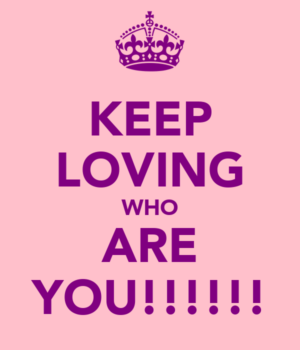 KEEP LOVING WHO ARE YOU!!!!!!