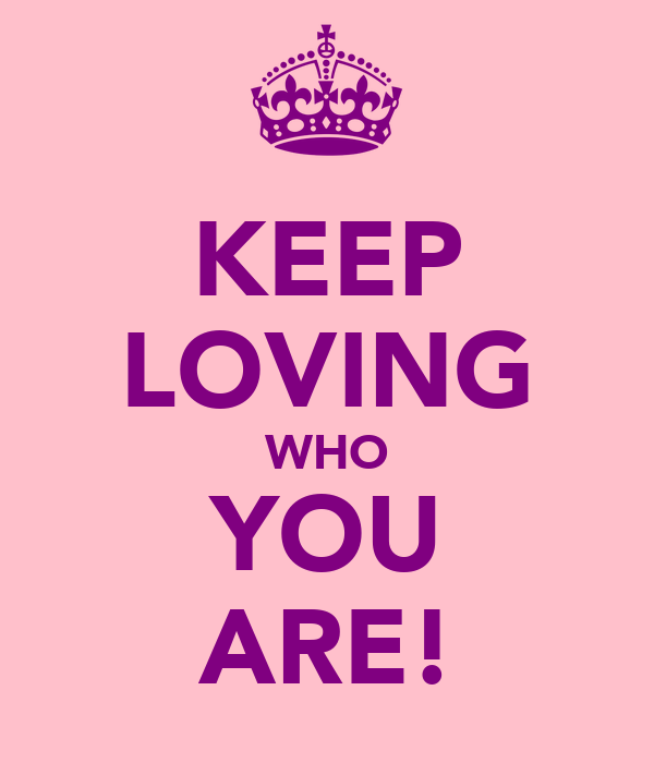 KEEP LOVING WHO YOU ARE!