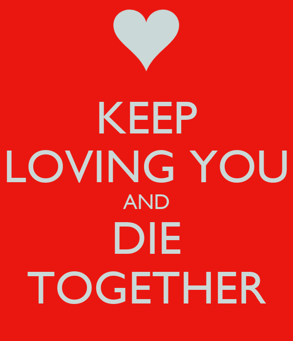 KEEP LOVING YOU AND DIE TOGETHER