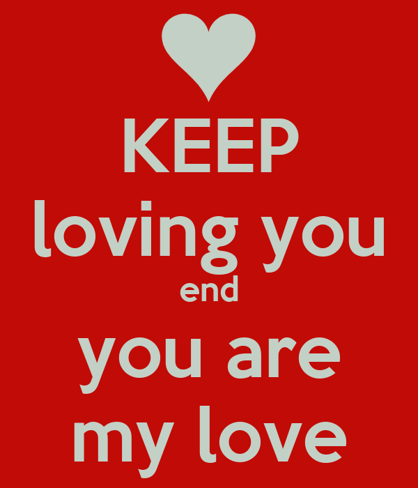 KEEP loving you end you are my love