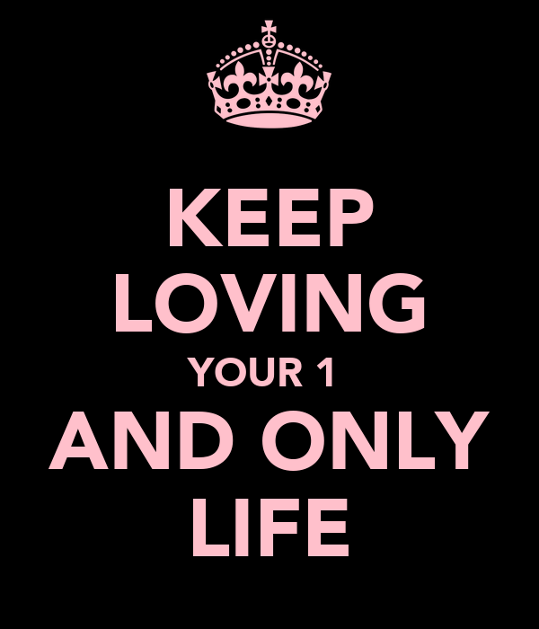 KEEP LOVING YOUR 1  AND ONLY LIFE