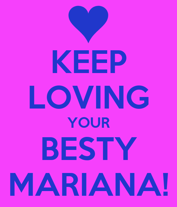 KEEP LOVING YOUR BESTY MARIANA!