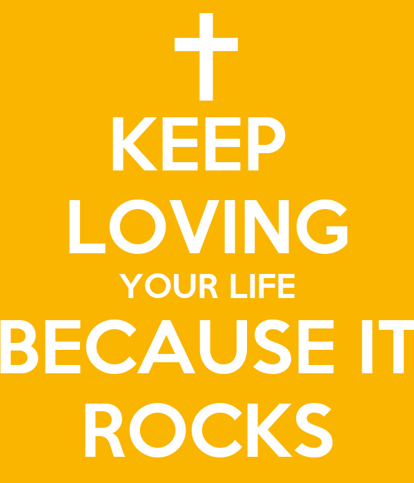 KEEP  LOVING YOUR LIFE BECAUSE IT ROCKS