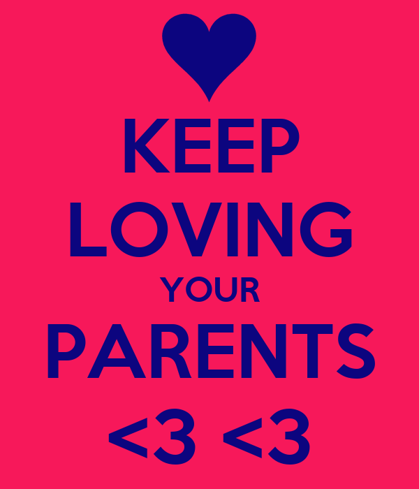 KEEP LOVING YOUR PARENTS <3 <3
