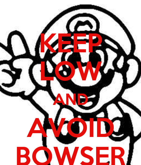 KEEP LOW AND AVOID BOWSER