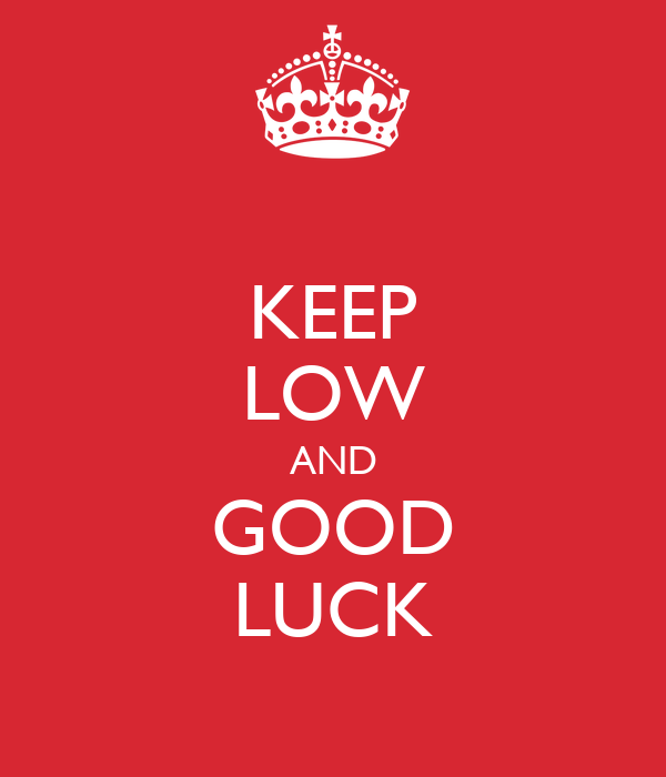KEEP LOW AND GOOD LUCK