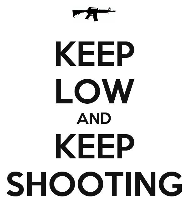 KEEP LOW AND KEEP SHOOTING