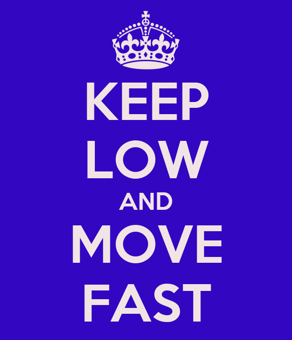 KEEP LOW AND MOVE FAST