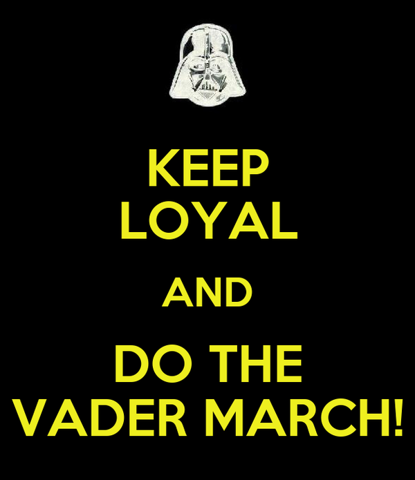 KEEP LOYAL AND DO THE VADER MARCH!