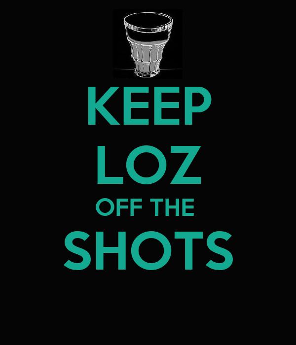 KEEP LOZ OFF THE  SHOTS