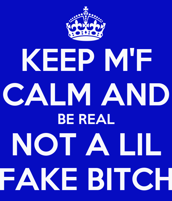 KEEP M'F CALM AND BE REAL NOT A LIL FAKE BITCH