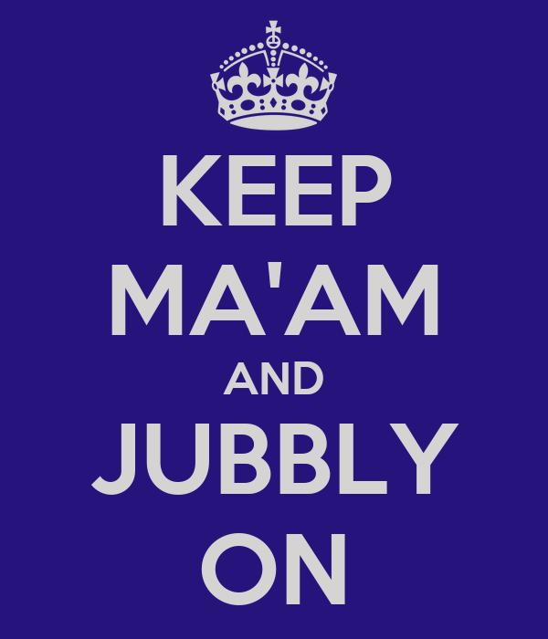 KEEP MA'AM AND JUBBLY ON