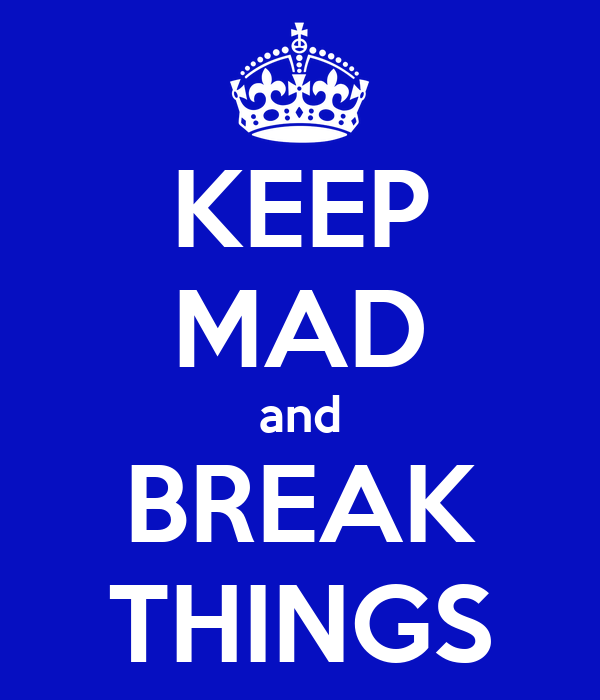 KEEP MAD and BREAK THINGS