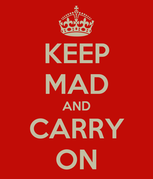 KEEP MAD AND CARRY ON
