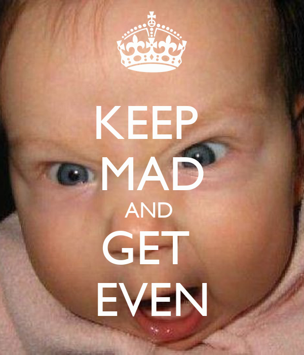 KEEP  MAD AND  GET  EVEN