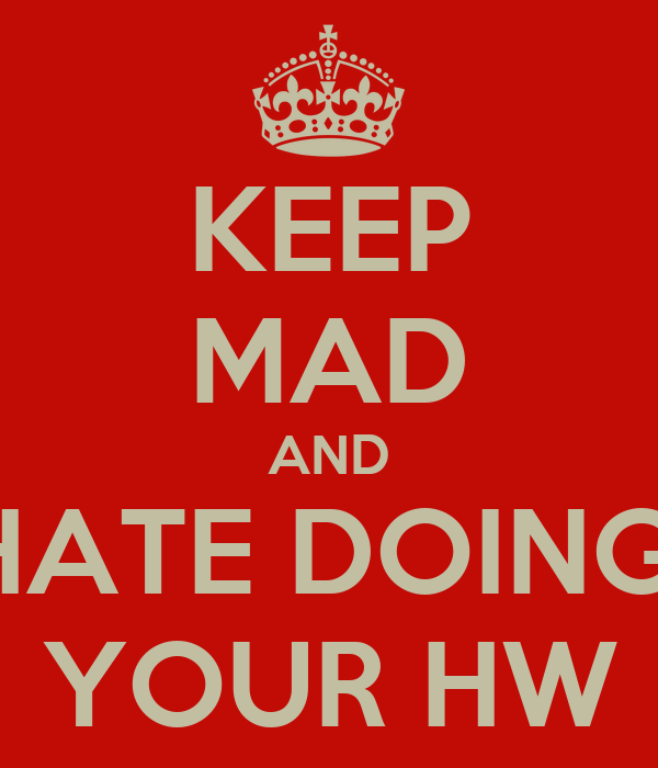 KEEP MAD AND HATE DOING  YOUR HW