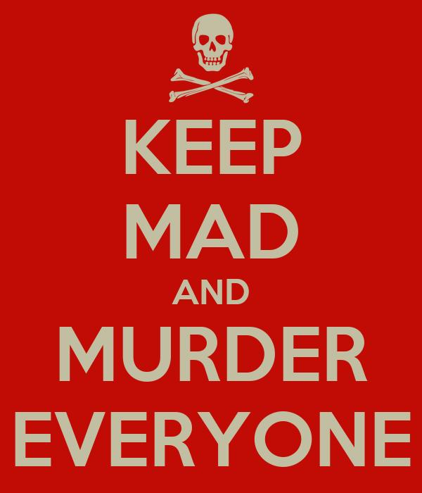KEEP MAD AND MURDER EVERYONE