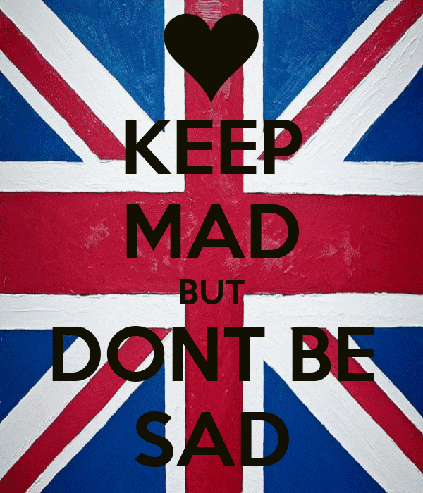 KEEP MAD BUT DONT BE SAD
