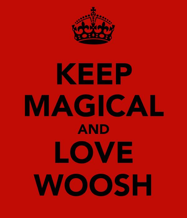 KEEP MAGICAL AND LOVE WOOSH