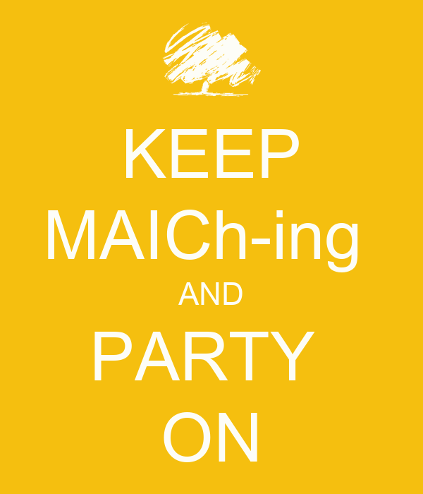 KEEP MAICh-ing  AND PARTY  ON