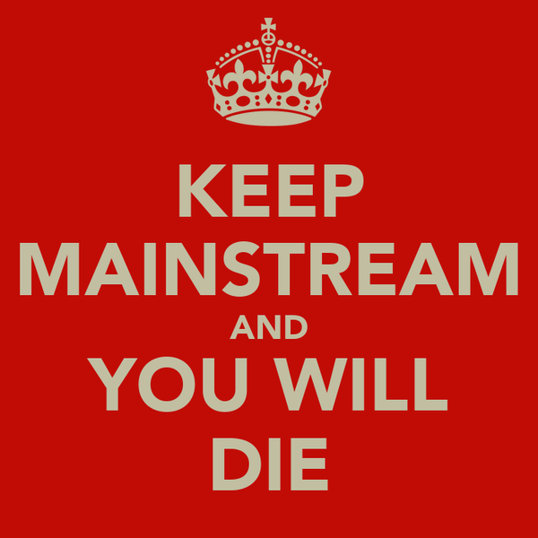 KEEP MAINSTREAM AND YOU WILL DIE