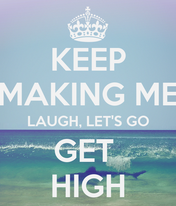 KEEP MAKING ME LAUGH, LET'S GO GET  HIGH