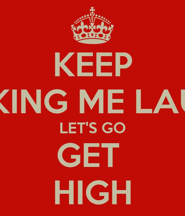 KEEP MAKING ME LAUGH LET'S GO GET  HIGH