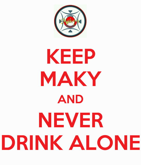 KEEP MAKY AND NEVER DRINK ALONE