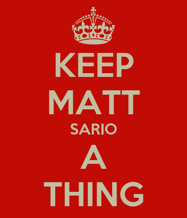 KEEP MATT SARIO A THING