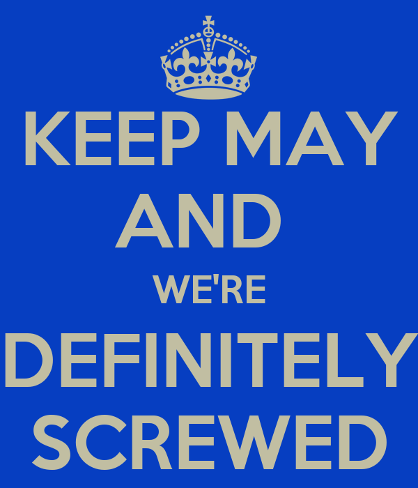 KEEP MAY AND  WE'RE DEFINITELY SCREWED