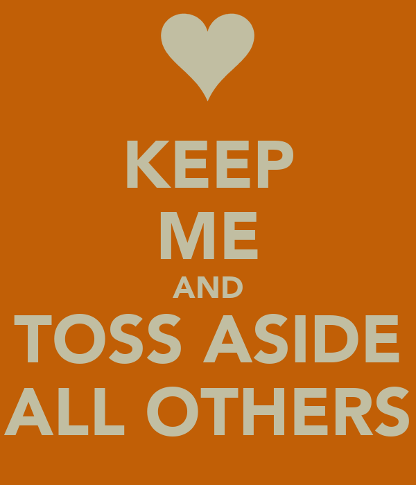 KEEP ME AND TOSS ASIDE ALL OTHERS