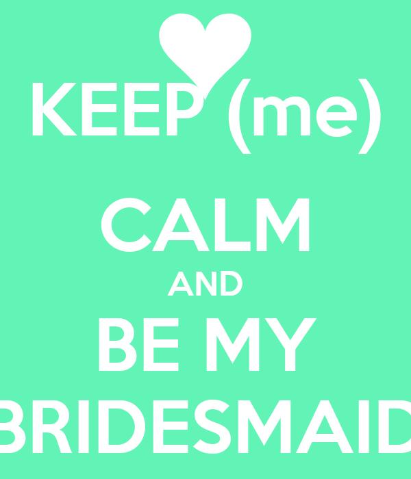 KEEP (me) CALM AND BE MY BRIDESMAID