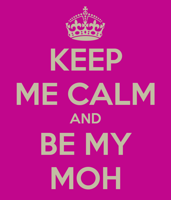 KEEP ME CALM AND BE MY MOH