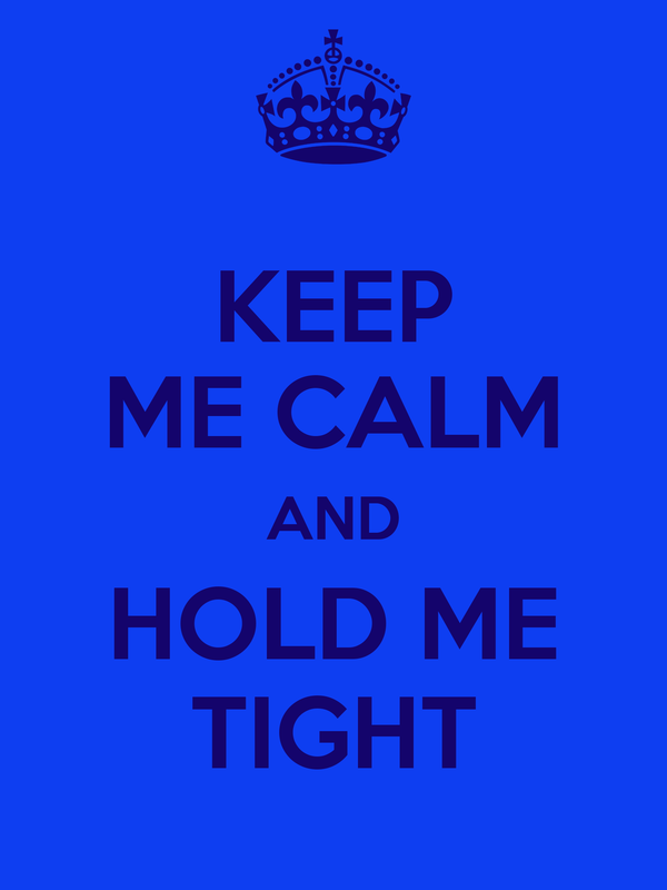KEEP ME CALM AND HOLD ME TIGHT
