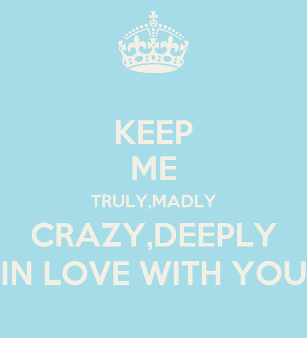 KEEP ME TRULY,MADLY CRAZY,DEEPLY IN LOVE WITH YOU