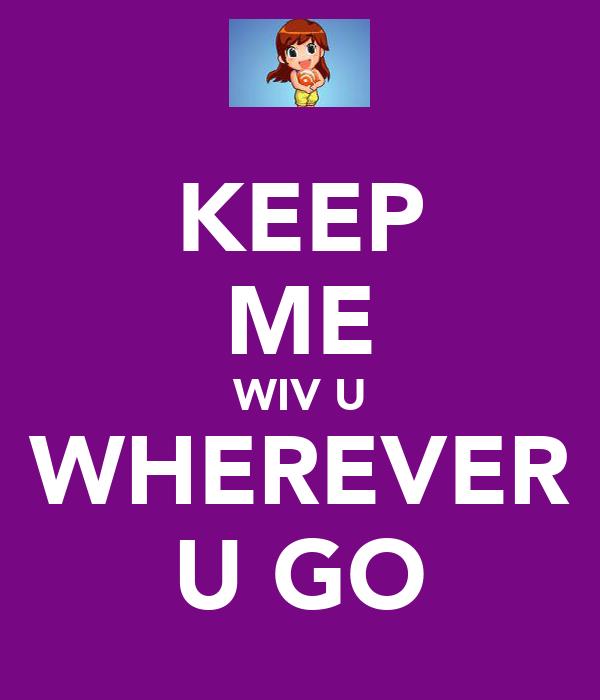 KEEP ME WIV U WHEREVER U GO