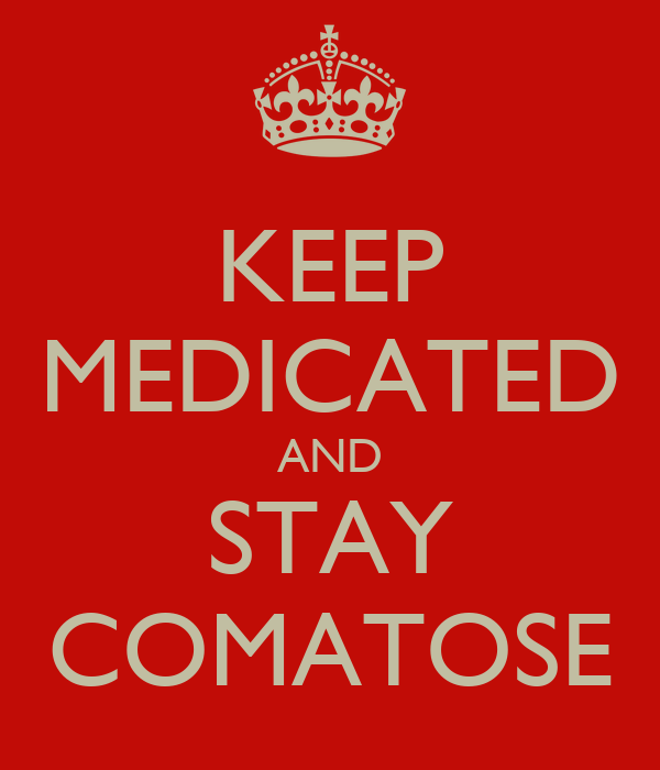 KEEP MEDICATED AND STAY COMATOSE