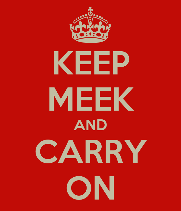 KEEP MEEK AND CARRY ON