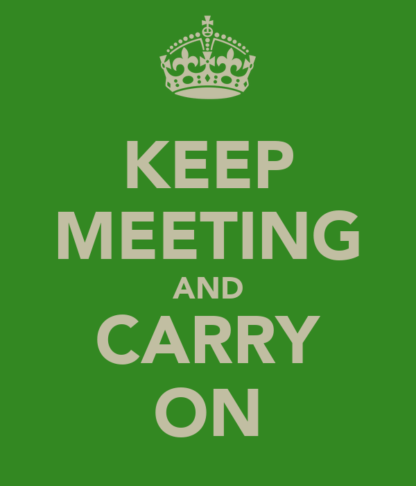 KEEP MEETING AND CARRY ON