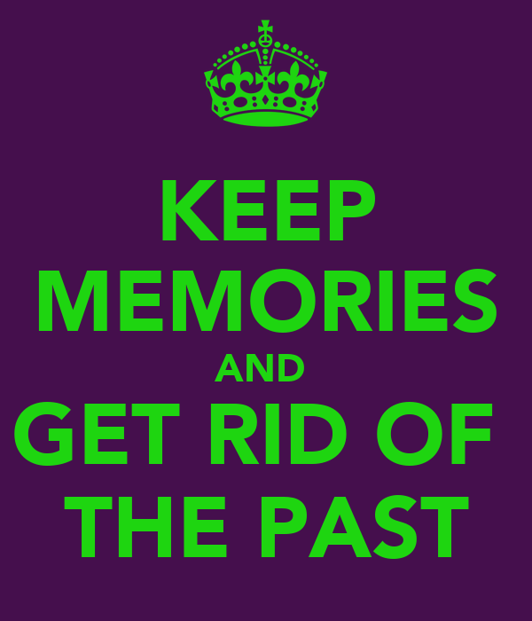 KEEP MEMORIES AND  GET RID OF  THE PAST