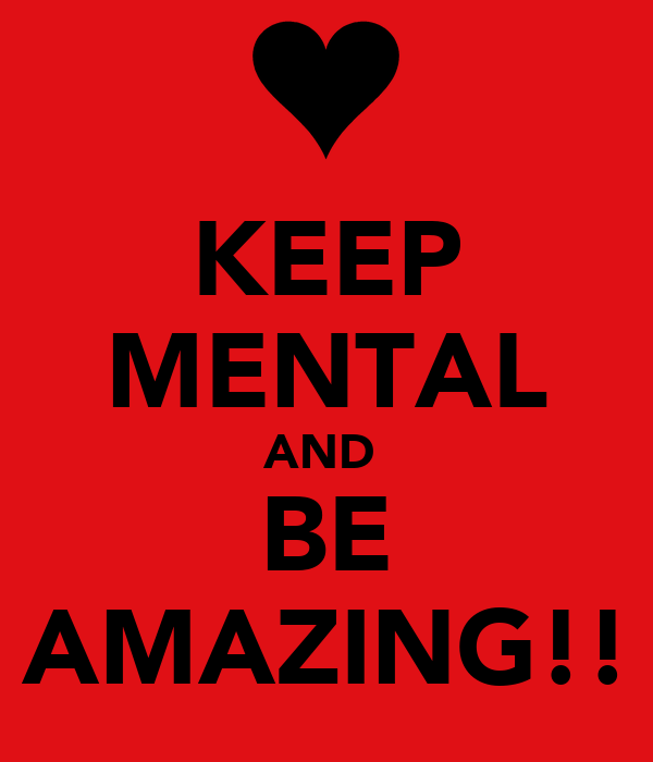 KEEP MENTAL AND  BE AMAZING!!