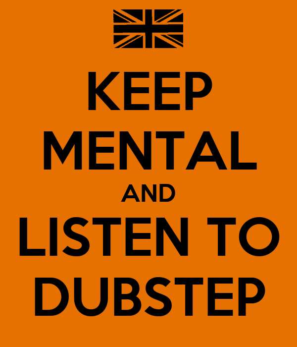 KEEP MENTAL AND LISTEN TO DUBSTEP