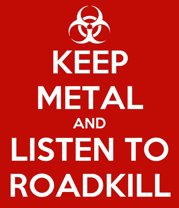 KEEP METAL AND LISTEN TO ROADKILL