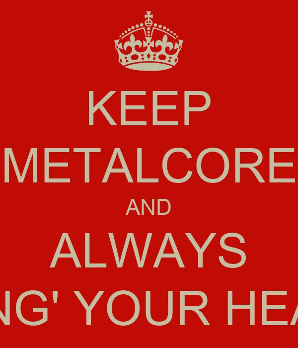 KEEP METALCORE AND ALWAYS BANG' YOUR HEAD !