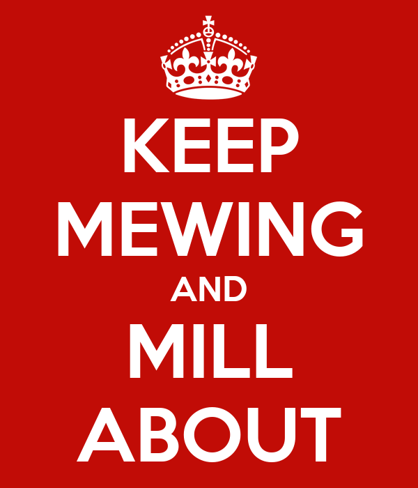KEEP MEWING AND MILL ABOUT