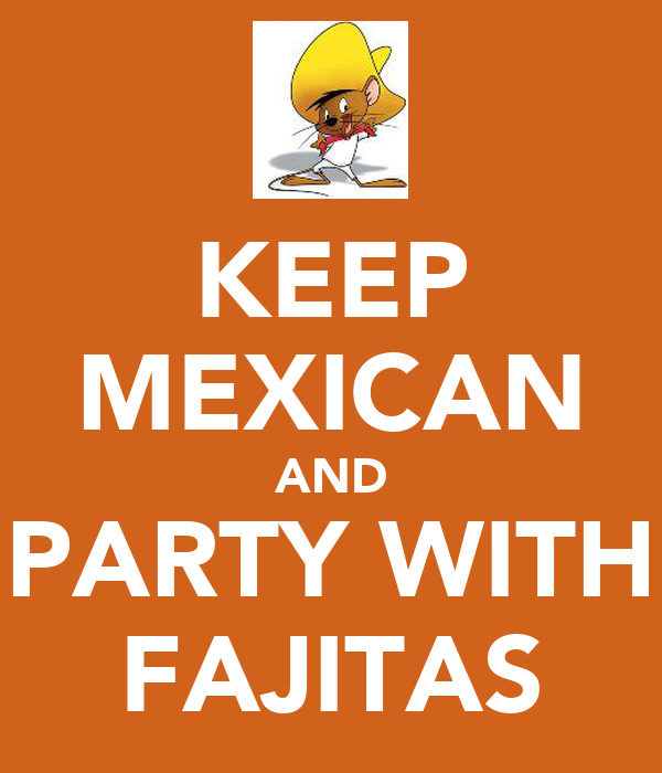KEEP MEXICAN AND PARTY WITH FAJITAS