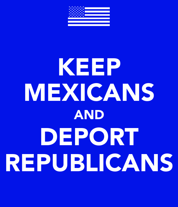 KEEP MEXICANS AND DEPORT REPUBLICANS